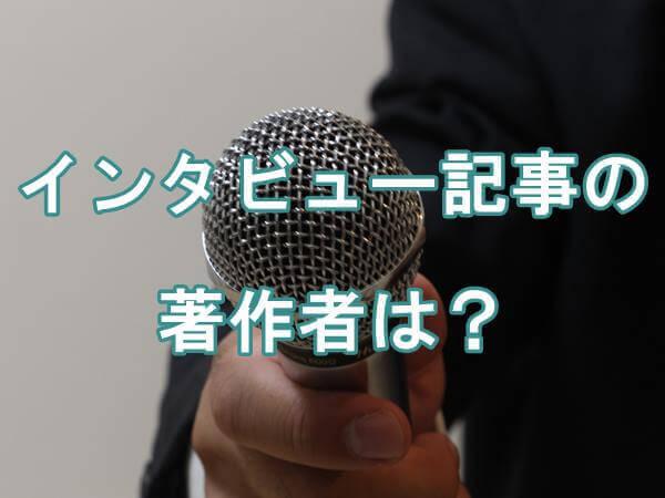 インタビューされたのですが、私はそのインタビュー記事の著作者になりますか?